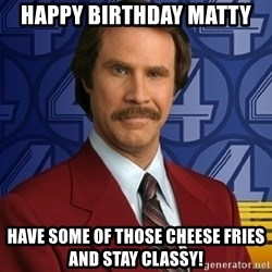 Stay classy - Happy Birthday Matty Have some of those cheese fries and stay classy!