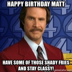 Stay classy - happy birthday matt Have some of those shady fries and stay classy!