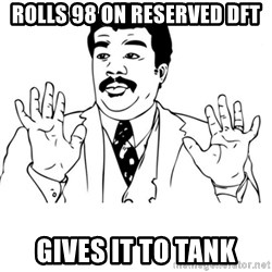 neil degrasse tyson reaction - rolls 98 on reserved dft gives it to tank