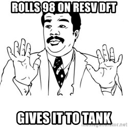 neil degrasse tyson reaction - rolls 98 on resv dft Gives it to tank