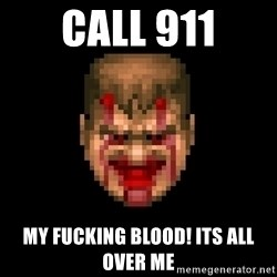 Bloody Doom Guy - call 911 my fucking blood! its all over me