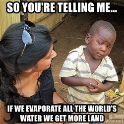 skeptical black kid - So you're telling me... IF we evaporate all the world's water we get more land