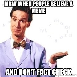 Bill Nye - MRW when people BELIEVE a meme  and don't fact check