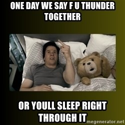 ted fuck you thunder - One day we say F U thunder TOGETHER  Or youll sleep right through it
