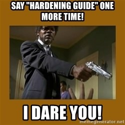 "say what one more time - Say ""Hardening Guide"" One More Time! I Dare You!"