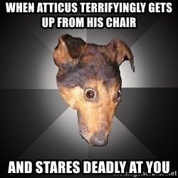 Depression Dog - When Atticus TERRIFYINGLY gets up from his chair  and stares deadly at you