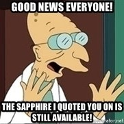 Professor Farnsworth - Good news everyone! The sapphire i quoted you on is still available!