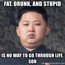 Kim Jong-Fun - Fat, drunk, and stupid is no way to go through life, son