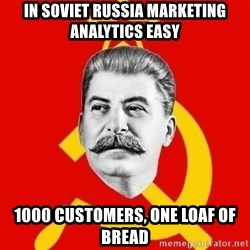 Stalin Says - In soviet russia marketing analytics easy 1000 customers, one loaf of bread