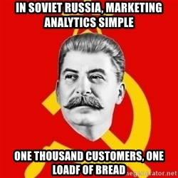 Stalin Says - in soviet russia, marketing analytics simple one thousand customers, one loadf of bread