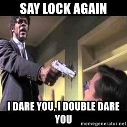 Say what again - Say Lock again i dare you, i double dare you