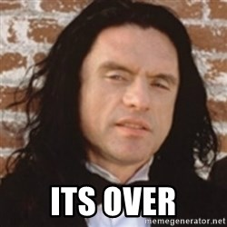 Disgusted Tommy Wiseau -  its over