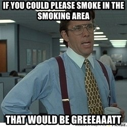 That would be great - If you could please smoke in the smoking area That would be greeeaaatt