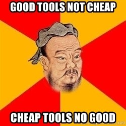 Wise Confucius - good tools not cheap cheap tools no good
