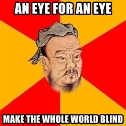 Wise Confucius - an eye for an eye make the whole world blind