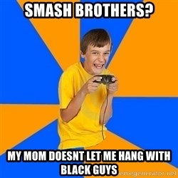 Annoying Gamer Kid - smash brothers? my mom doesnt let me hang with black guys