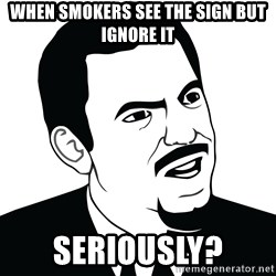Are you serious face  - When smokers see the sign but ignore it Seriously?