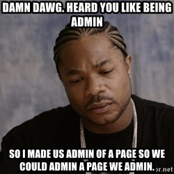 Sad Xzibit - Damn DAwg. heard you LIKE being admin So I made us admin of a PAGE so we could ADMIN a page we admin.