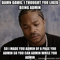 Sad Xzibit - Damn DAWG. I thought you LIKED BEING admin So I MADE you ADMIN of A PAGE you ADMIN SO you can ADMIN while you ADMIN