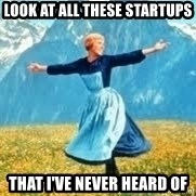 Look at all these - LOOK AT ALL THESE startups THAT I'VE NEVER HEARD of
