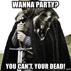 Brace Yourselves.  John is turning 21. - Wanna Party? You Can't, Your Dead!