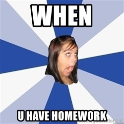 Annoying Facebook Girl - When  U have homework