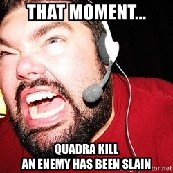 Angry Gamer - That moment... Quadra kill An enemy has been slain