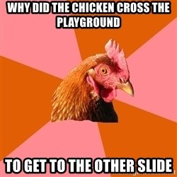 Anti Joke Chicken - why did the chicken cross the  playground to get to the other slide