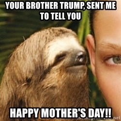 Whispering sloth - YOUR BROTHER TRUMP, SENT ME TO TELL YOU HAPPY MOTHER'S DAY!!