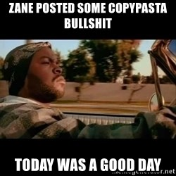 Ice Cube- Today was a Good day - zane posted some copypasta bullshit today was a good day