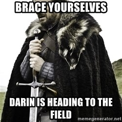 Brace Yourselves.  John is turning 21. - bRACE YOURSELVES Darin is heading to the field