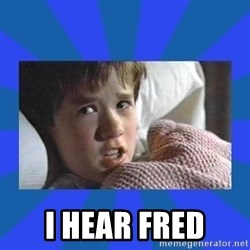 i see dead people -  I HEAR FRED