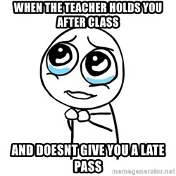 pleaseguy  - WHen the teacher holds you after class and doesnt give you a late pass