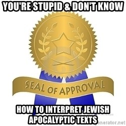 official seal of approval - You're stupid & don't know How to interpret Jewish apocalyptic texts