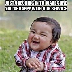 evil plan kid - Just checking in to  make sure you're happy with our service