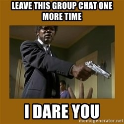 say what one more time - LEAVE THIS GROUP CHAT ONE MORE TIME I DARE YOU