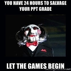 saw jigsaw meme - You Have 24 hours to salvage your ppt grade Let the games begin