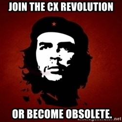 Che Guevara Meme - Join the CX Revolution  OR BECOME OBSOLETE.