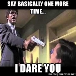 Say what again - Say Basically One more time... I dare you