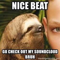 Whispering sloth - nice beat  Go check out my soundcloud bruh