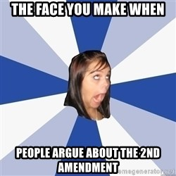 Annoying Facebook Girl - the face you make when people argue about the 2nd amendment