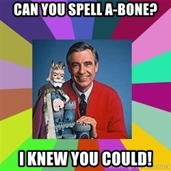 mr rogers  - Can you spell A-Bone? I knew you could!