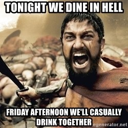 Spartan300 - tonight we dine in hell Friday afternoon we'll casually drink together