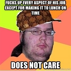 Scumbag nerd - FUCKS UP EVERY ASPECT OF HIS JOB EXCEPT FOR MAKING IT TO LUNCH ON TIME DOES NOT CARE