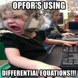 angry gamer girl - Opfor's using differential equations!!!