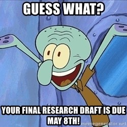 Guess What Squidward - Guess what? Your Final Research Draft is due May 8th!