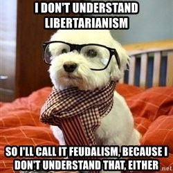 hipster dog - I don't understand libertarianism So I'll call it feudalism, because I don't understand that, either