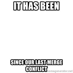 Blank Template - IT HAS BEEN Since our last merge conflict
