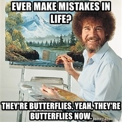 SAD BOB ROSS - ever make mistakes in life? they're butterflies. Yeah, they're butterflies now.