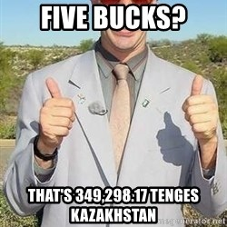 borat - five bucks? that's 349,298.17 Tenges Kazakhstan